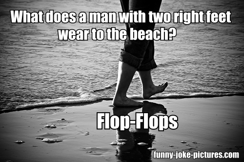 What does a man with two right feet wear to the beach?  Flop-flops.