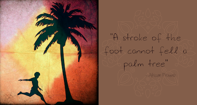"A Stroke Of The Foot Cannot Fell A Palm Tree"" ~ African Proverb"