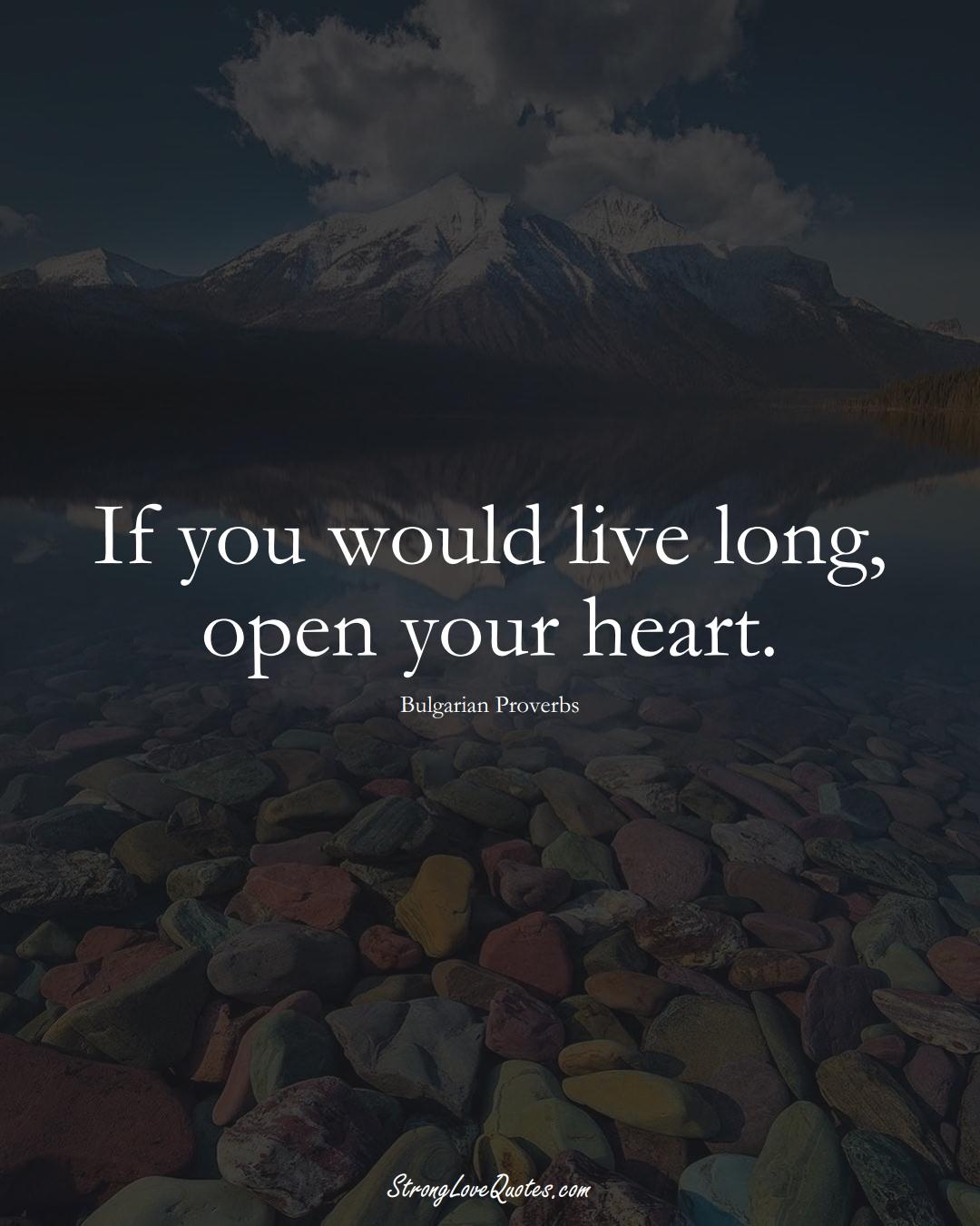 If you would live long, open your heart. (Bulgarian Sayings);  #EuropeanSayings