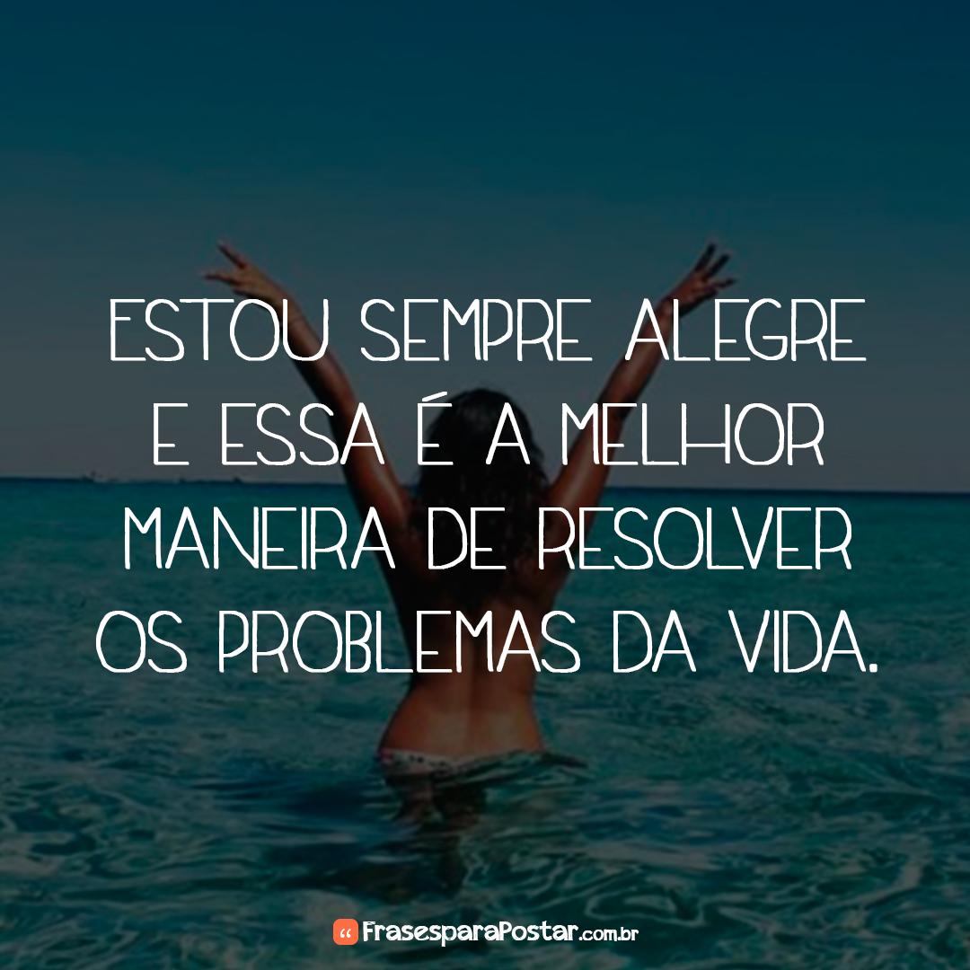 Estou sempre alegre e essa é a melhor maneira de resolver os problemas da vida.
