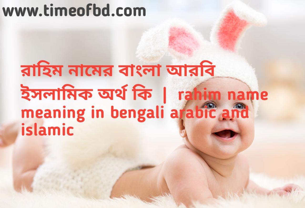 রাহিম নামের অর্থ কী, রাহিম নামের বাংলা অর্থ কি, রাহিম নামের ইসলামিক অর্থ কি, rahim  name meaning in bengali