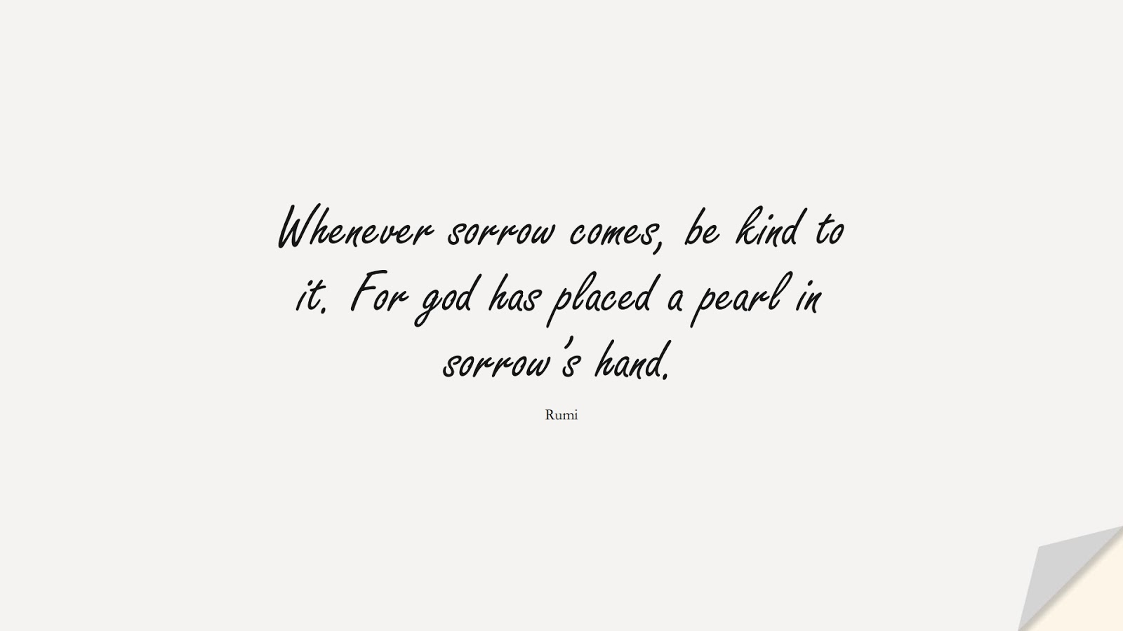 Whenever sorrow comes, be kind to it. For god has placed a pearl in sorrow's hand. (Rumi);  #RumiQuotes