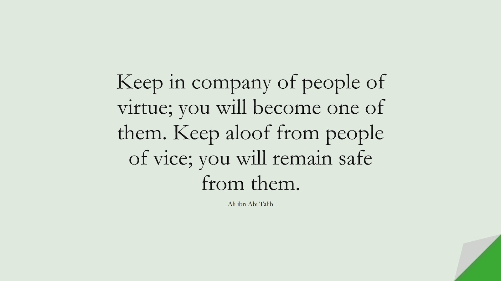 Keep in company of people of virtue; you will become one of them. Keep aloof from people of vice; you will remain safe from them. (Ali ibn Abi Talib);  #AliQuotes