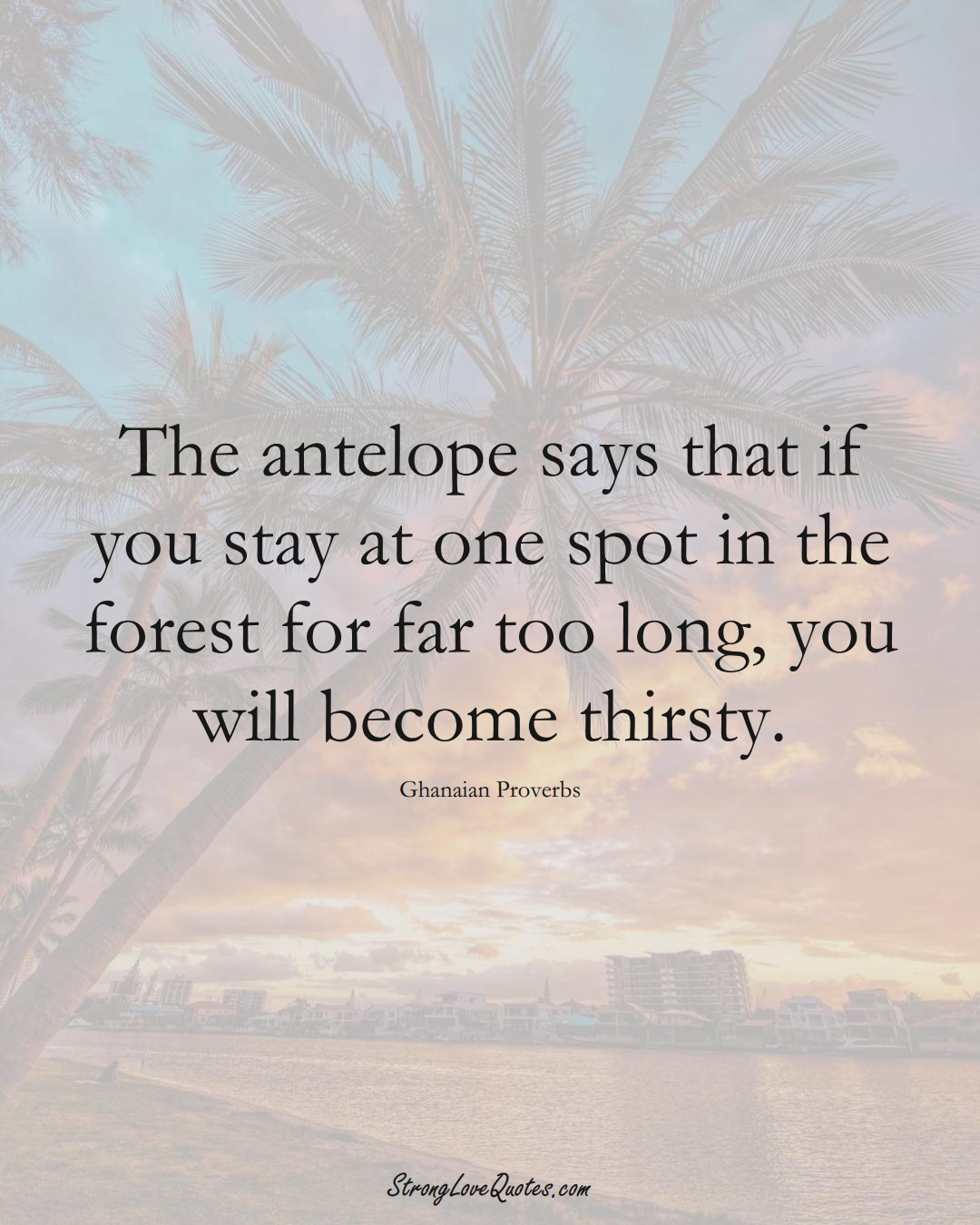 The antelope says that if you stay at one spot in the forest for far too long, you will become thirsty. (Ghanaian Sayings);  #AfricanSayings