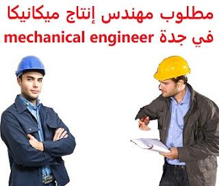 وظائف السعودية مطلوب مهندس إنتاج ميكانيكا في جدة mechanical engineer