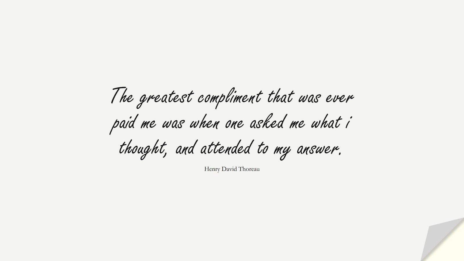The greatest compliment that was ever paid me was when one asked me what i thought, and attended to my answer. (Henry David Thoreau);  #SuccessQuotes