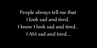 People always tell me that I look sad and tired. I know I look sad and tired.. I AM sad and tired.