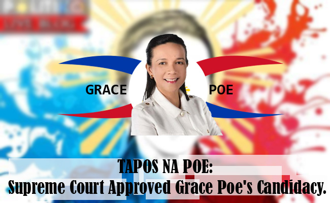 TAPOS NA POE: Supreme Court Approved Grace Poe's Candidacy.