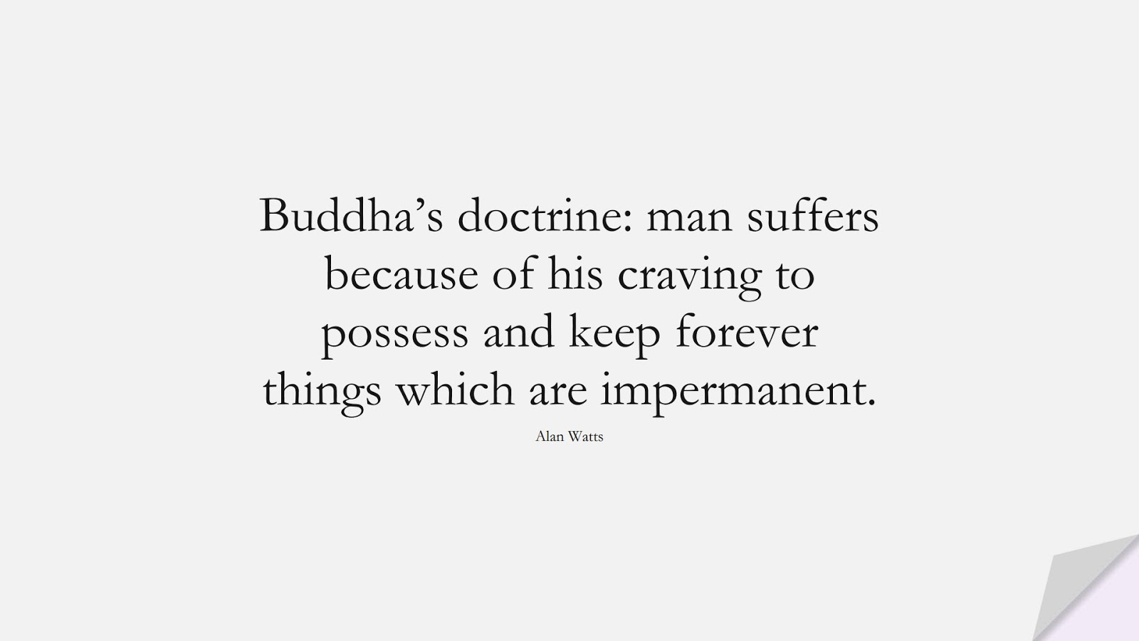 Buddha's doctrine: man suffers because of his craving to possess and keep forever things which are impermanent. (Alan Watts);  #BeingStrongQuotes