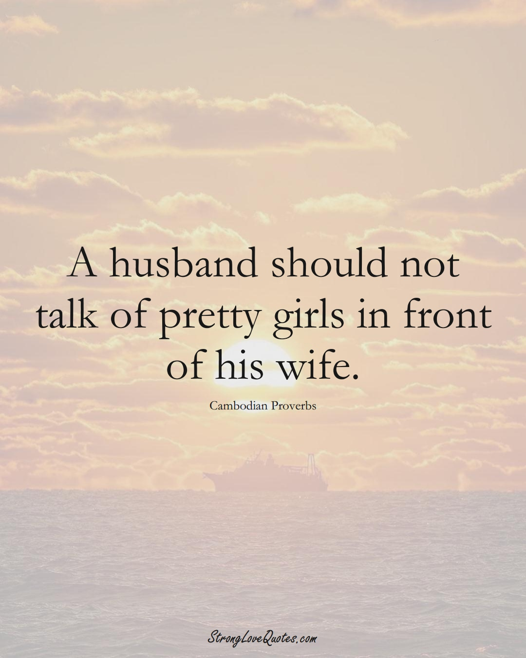 A husband should not talk of pretty girls in front of his wife. (Cambodian Sayings);  #AsianSayings