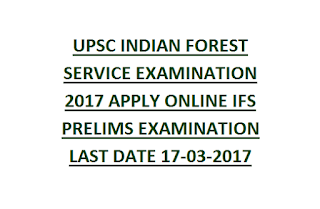 UPSC INDIAN FOREST SERVICE EXAMINATION 2017 APPLY ONLINE IFS PRELIMS EXAMINATION LAST DATE 17-03-2017