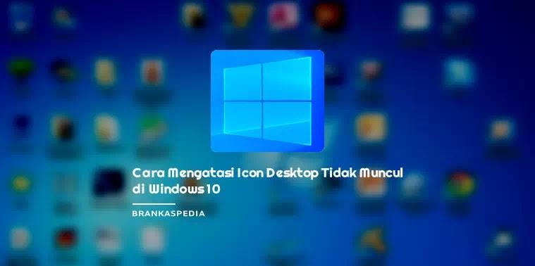 Cara Mengatasi Icon Desktop Tidak Muncul di Windows 10