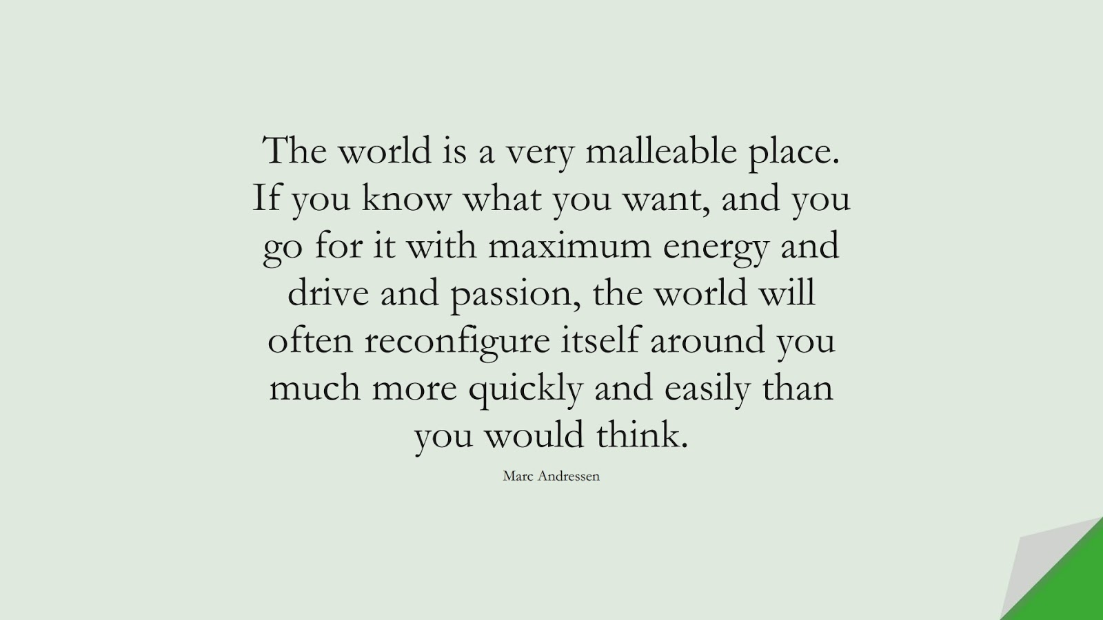 The world is a very malleable place. If you know what you want, and you go for it with maximum energy and drive and passion, the world will often reconfigure itself around you much more quickly and easily than you would think. (Marc Andressen);  #EncouragingQuotes