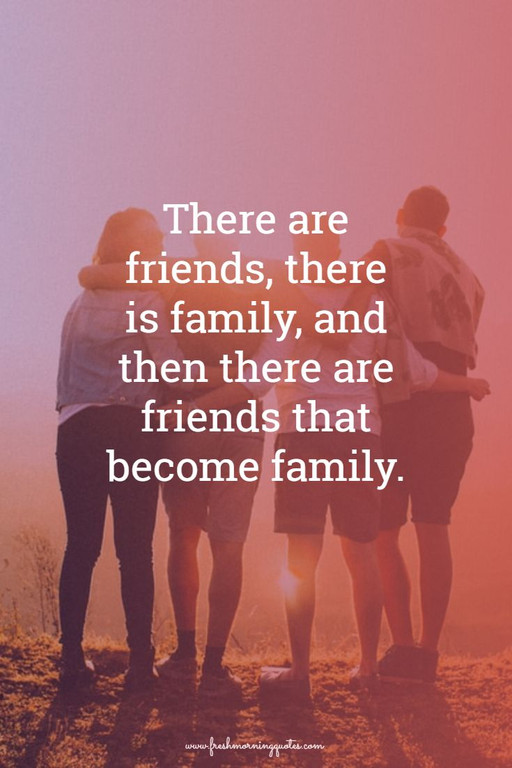 There are friends there are family