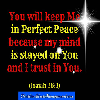You will keep me in perfect peace because my mind is stayed on You and I trust in You. (Adapted Isaiah 26:3)