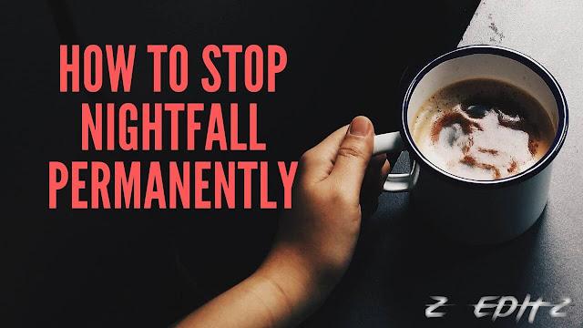 How To Stop Nightfall Permanently