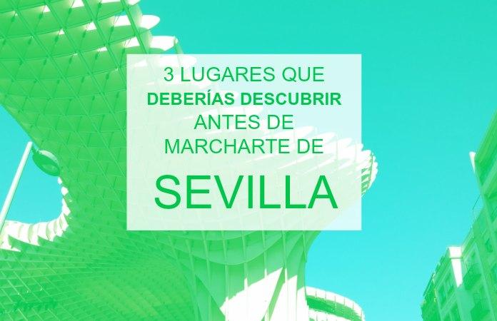 Tres lugares que deberías descubrir antes de marcharte de Sevilla.