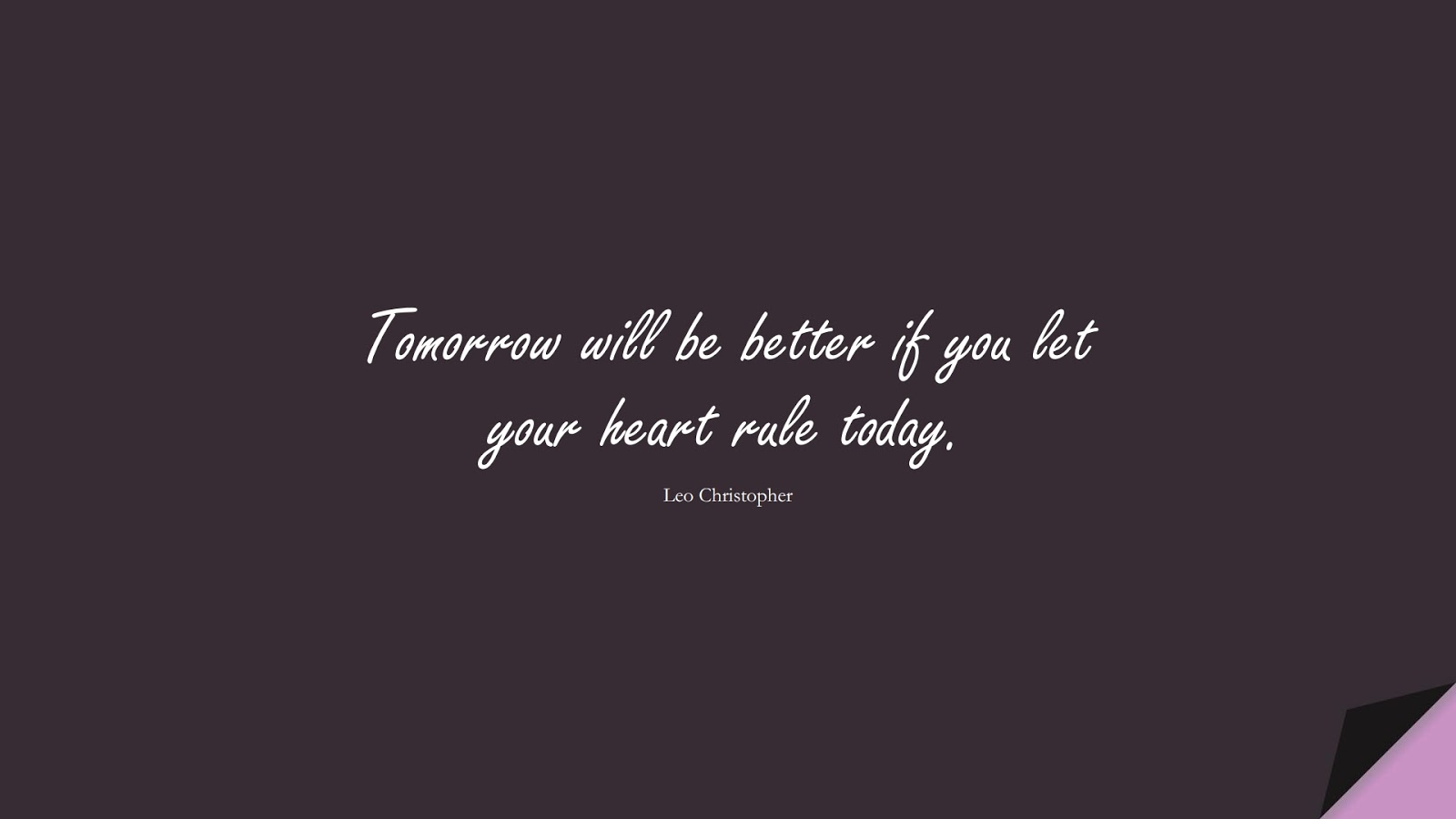 Tomorrow will be better if you let your heart rule today. (Leo Christopher);  #LoveQuotes
