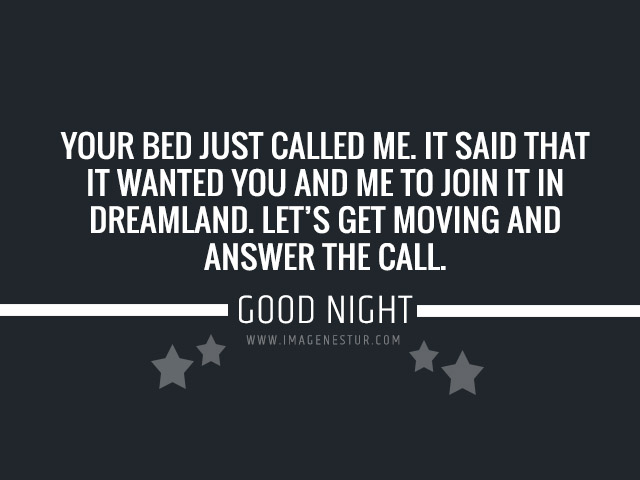 "Your bed just called me. It said that it wanted you and me to join it in dreamland. Let's get moving and answer the call. ""Good Night - Sweet Dreams"""