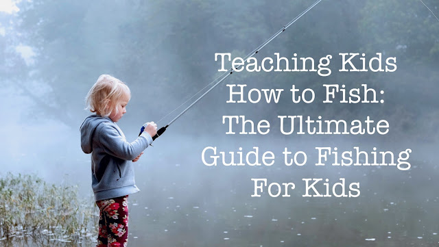 Teaching Kids How to Fish The Ultimate Guide to Fishing For Kids