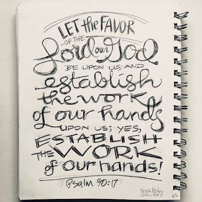 Let the favor of the Lord our God be upon us, and establish the work of our hands upon us; yes, establish the work of our hands! Psalm 90:17