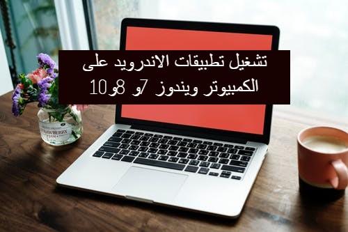 تشغيل تطبيقات الاندرويد على الكمبيوتر ويندوز 7و 8و10