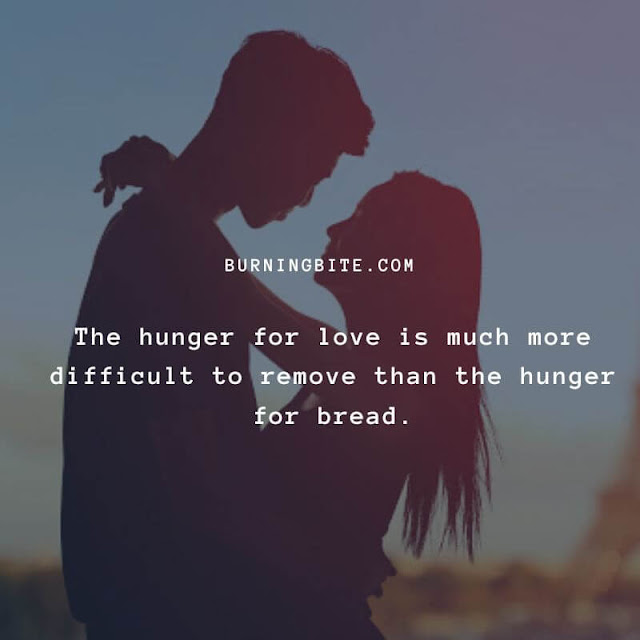 The hunger for love is much more difficult to remove than the hunger for bread. ~Mother Teresa