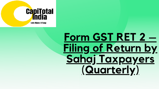 How to prepare your return and file Form GST RET-2  Filing of Return by Sahaj Taxpayers (Quarterly)?