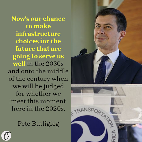 Now's our chance to make infrastructure choices for the future that are going to serve us well in the 2030s and onto the middle of the century when we will be judged for whether we meet this moment here in the 2020s. — Pete Buttigieg, Secretary of Transportation