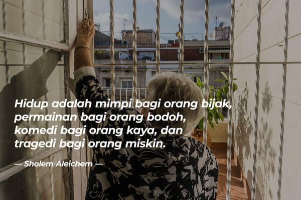 Kata Bijak: Hidup adalah mimpi bagi orang bijak, permainan bagi orang bodoh, komedi bagi orang kaya dan tragedi bagi orang miskin.