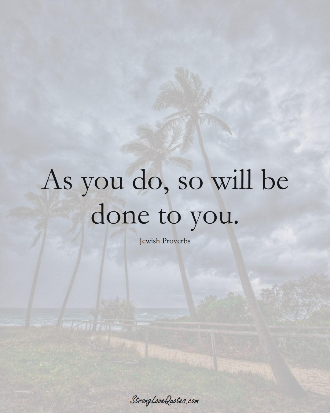 As you do, so will be done to you. (Jewish Sayings);  #aVarietyofCulturesSayings