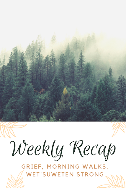 Weekly Recap: Grief, Morning Walks, Wet'suweten Strong