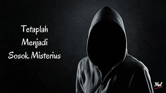 Tetaplah Menjadi Sosok Misterius