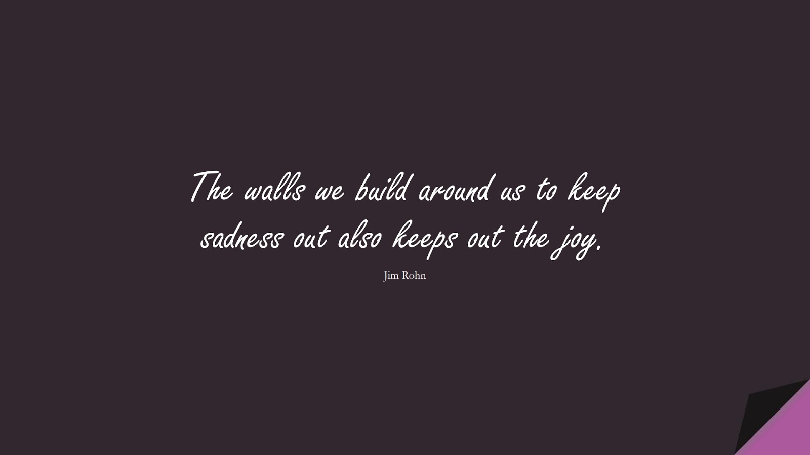The walls we build around us to keep sadness out also keeps out the joy. (Jim Rohn);  #SadLoveQuotes