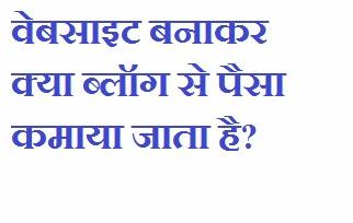 website banakar kya blog se paisa kamaya jata hei.,क्या ब्लॉग से पैसा कमाया जाता है?