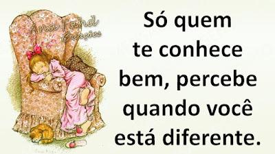 Só quem te conhece bem, percebe quando você está diferente.