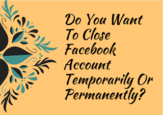 Do you want to close Facebook account temporarily or permanently?