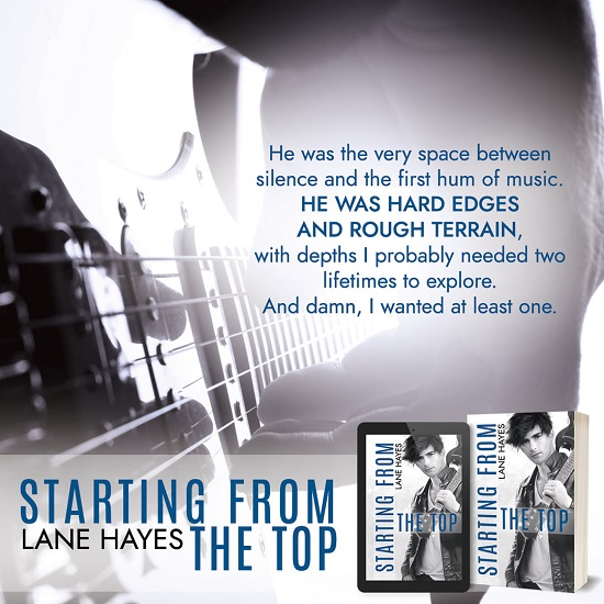 He was the very space between silence and the first hum of music. He was hard edges and rough terrain, with depths I probably needed two lifetimes to explore. And damn, I wanted at least one. Starting From the Top by Lane Hayes.