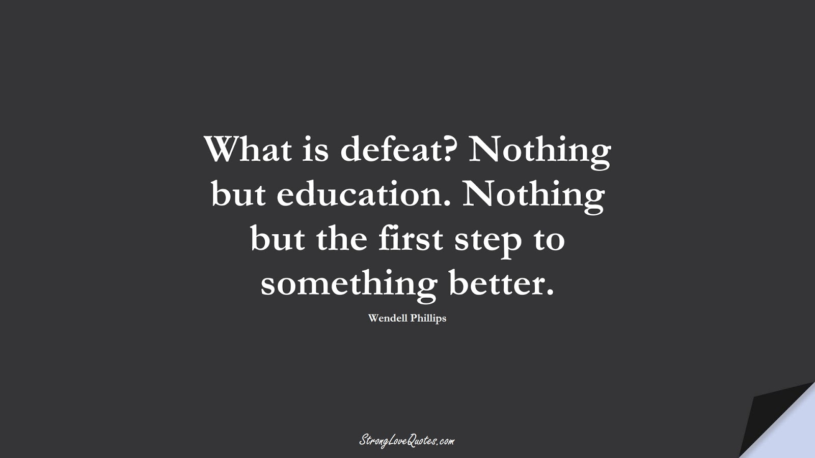 What is defeat? Nothing but education. Nothing but the first step to something better. (Wendell Phillips);  #EducationQuotes