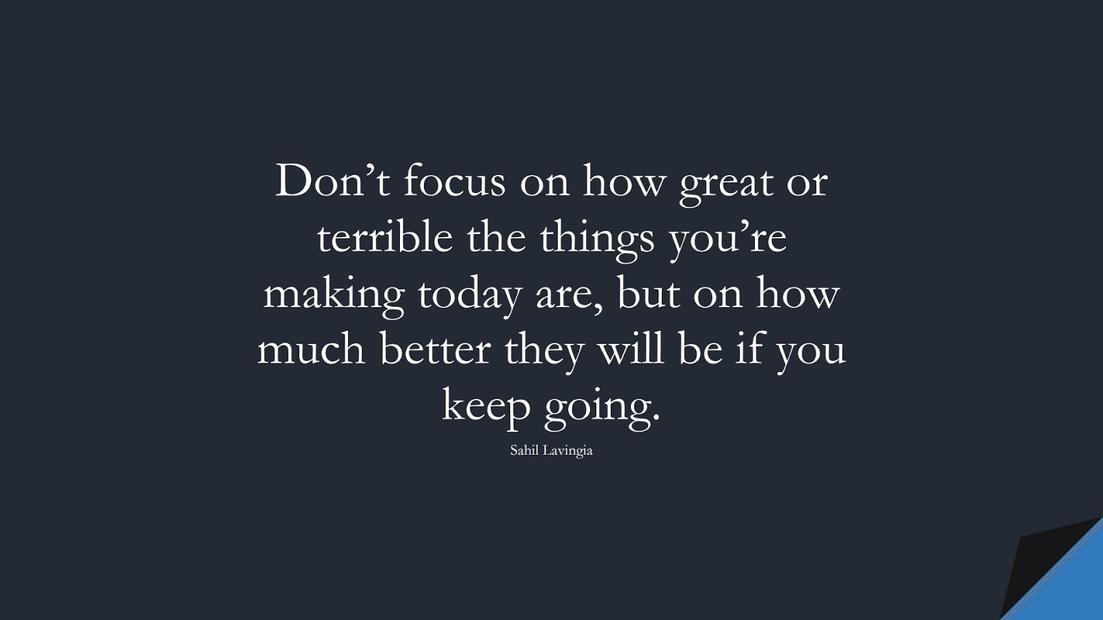 Don't focus on how great or terrible the things you're making today are, but on how much better they will be if you keep going. (Sahil Lavingia);  #EncouragingQuotes
