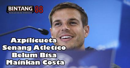 Azpilicueta Senang Atletico Belum Bisa Mainkan Costa