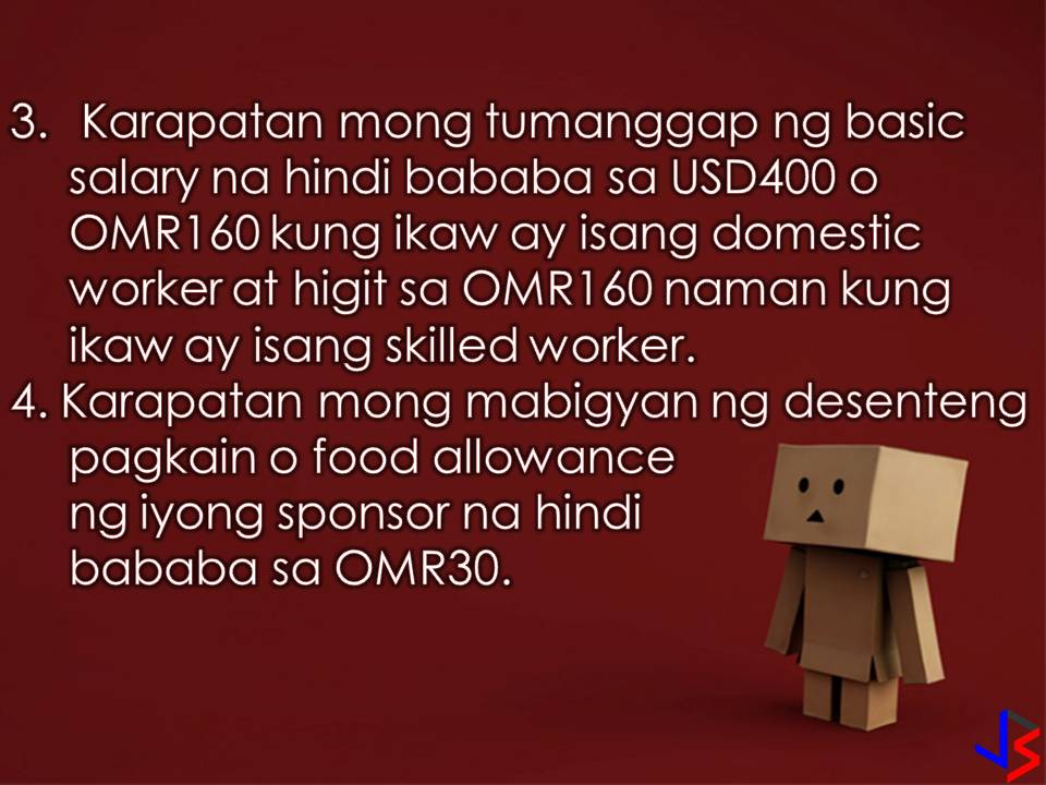 Oman is another country in the Middle East that is hiring Filipino workers every month. But don't you know how much Overseas Filipino Workers (OFWs) earn in that country per month?  According to Philippine Embassy in Oman, employed Filipino workers should earn at least OMR290 (approximately Php39,000) per month while working in the country. Including in the salary is OFW's minimum pay and other monthly financial benefits.  Because of this, the Philippine Embassy in Oman is reminding the sponsors or principal employers as well as foreign recruitment agencies of the basic rights due to all Filipino workers. Aside from the minimum monthly payments, the Philippine Overseas Labour Office (POLO) listed the following rights of OFWs in the Gulf state!  1. Passports should be kept with the worker unless voluntary entrusted to persons or institution, preferably with FRAs.  2. Workers are entitled to a paid leave (day off/rest day) of one day per week.  3. Sponsors must pay a month basic salary of not less than USD400 or OMR160 for domestic workers, and more than OMR160 for skilled workers.  4. The sponsor must provide decent food or its equivalent of food allowance of not less than OMR30.  5. The sponsors must also provide a suitable and safe accommodation or its equivalent accommodation allowance of not less than OMR80.  6. The sponsor must also provide free transportation from the worker's accommodation to the worksite and vice versa, or an equivalent transportation allowance of not less than OMR20.  7. The sponsor must provide health and accident insurance of the worker valid throughout the period of the working visa/contract.  There you go OFWs in Oman! We know that working in a foreign land is not easy that is why it is important that we know the rights that are entitled to us.