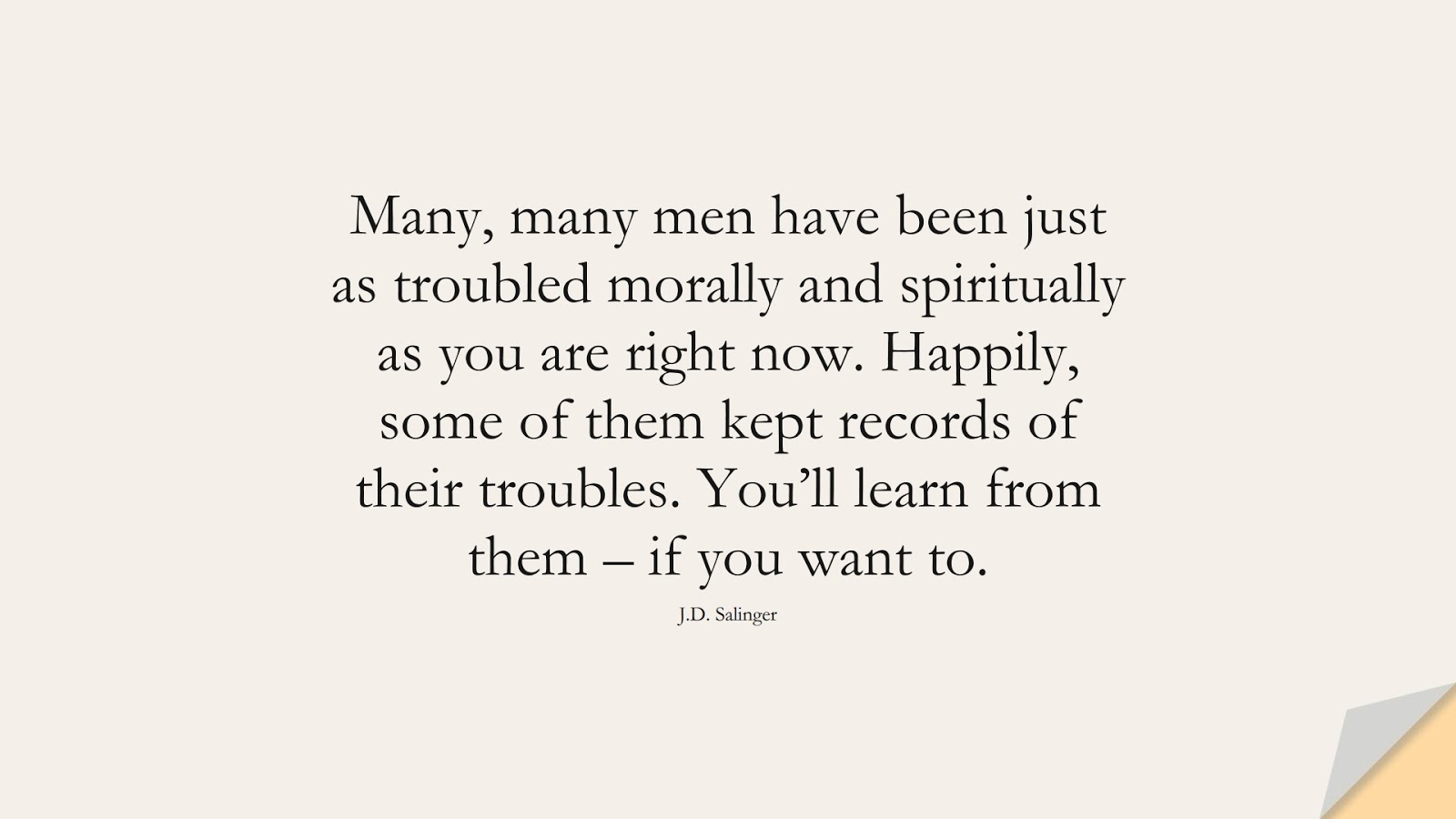 Many, many men have been just as troubled morally and spiritually as you are right now. Happily, some of them kept records of their troubles. You'll learn from them – if you want to. (J.D. Salinger);  #DepressionQuotes