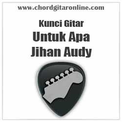 Chord Jihan Audy Untuk Apa Kunci Gitar Mudah