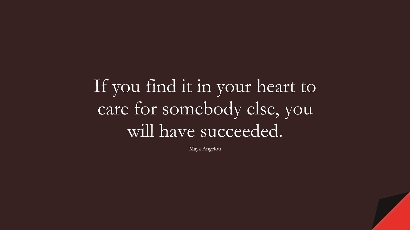 If you find it in your heart to care for somebody else, you will have succeeded. (Maya Angelou);  #MayaAngelouQuotes
