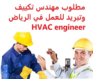 HVAC engineer is required to work in Riyadh  To work for a major company in Riyadh  Education: Bachelor degree in Mechanical Engineering  Experience: Have at least four years of work experience in the field Fluent in English writing and speaking  Salary: to be determined after the interview