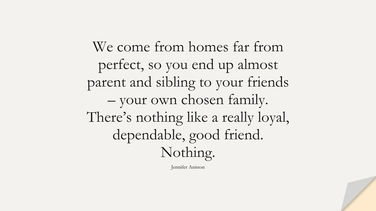 We come from homes far from perfect, so you end up almost parent and sibling to your friends – your own chosen family. There's nothing like a really loyal, dependable, good friend. Nothing. (Jennifer Aniston);  #FriendshipQuotes