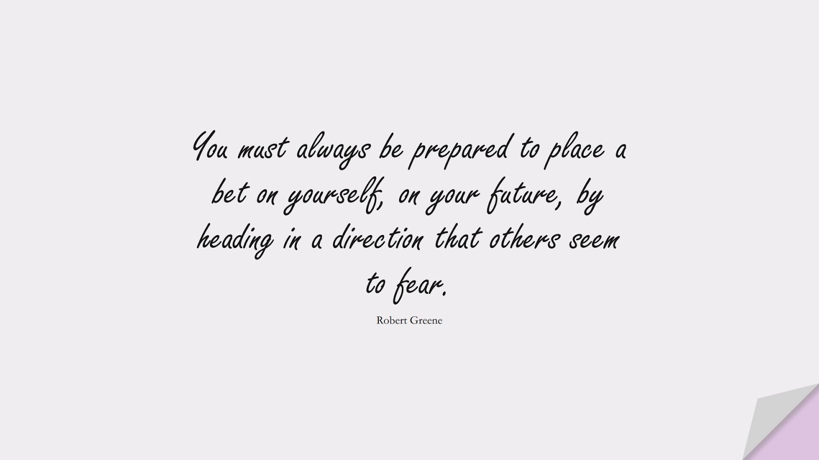 You must always be prepared to place a bet on yourself, on your future, by heading in a direction that others seem to fear. (Robert Greene);  #FearQuotes