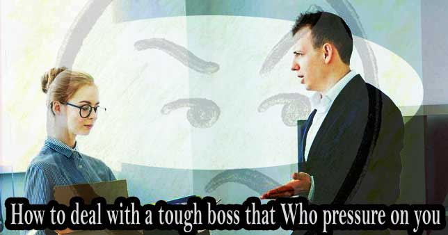 How to deal with a tough boss that Who pressure on you