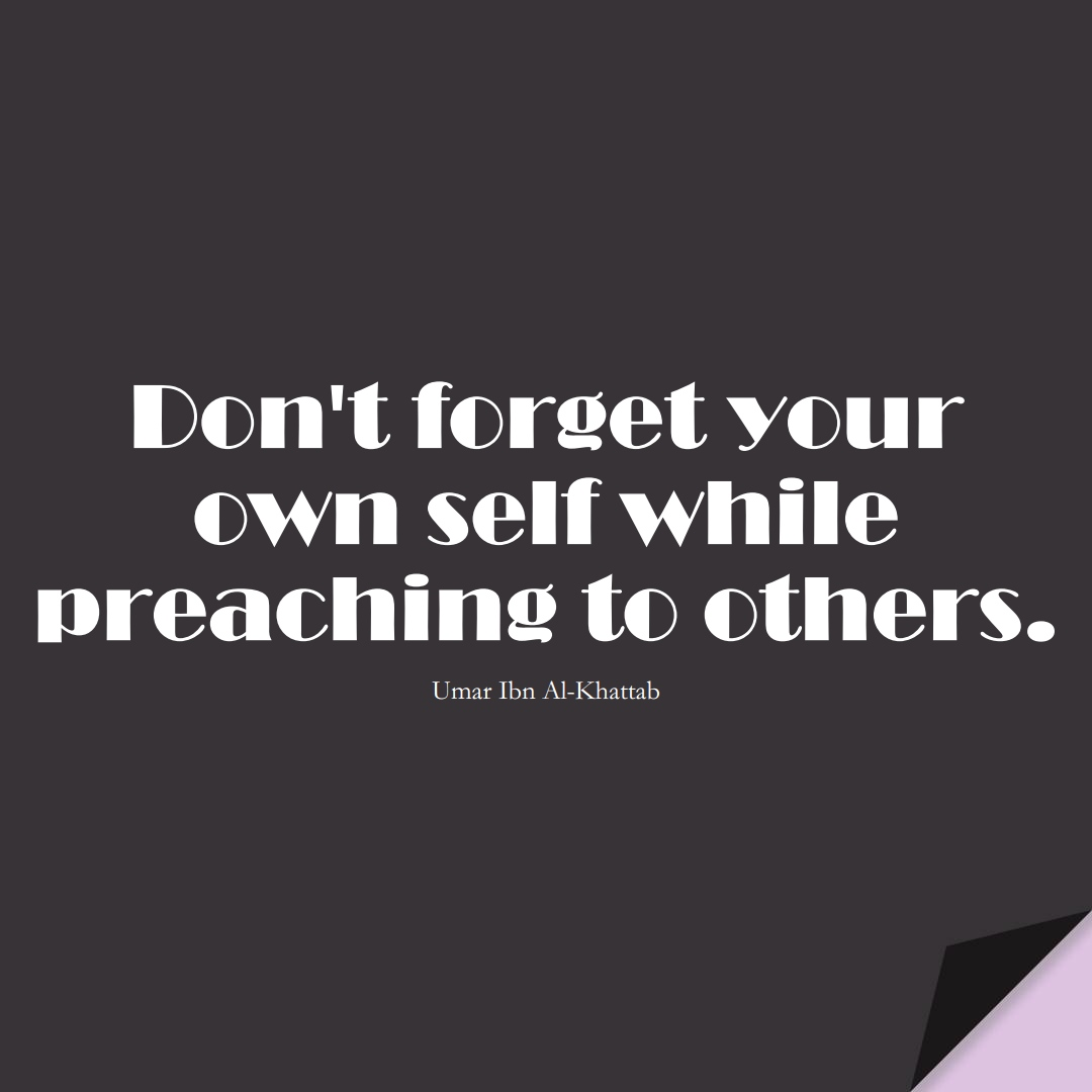 Don't forget your own self while preaching to others. (Umar Ibn Al-Khattab);  #UmarQuotes